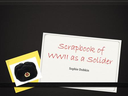 Scrapbook of WWII as a Solider Sophie Dobkin. Siege of Stalingrad As a Soviet Union solider I was frightened going into this war, the outcome was good.