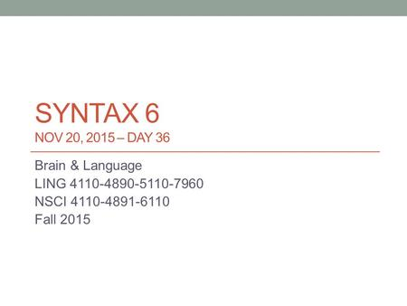 SYNTAX 6 NOV 20, 2015 – DAY 36 Brain & Language LING 4110-4890-5110-7960 NSCI 4110-4891-6110 Fall 2015.