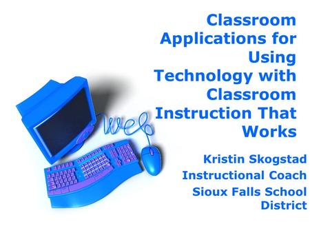 Classroom Applications for Using Technology with Classroom Instruction That Works Kristin Skogstad Instructional Coach Sioux Falls School District.