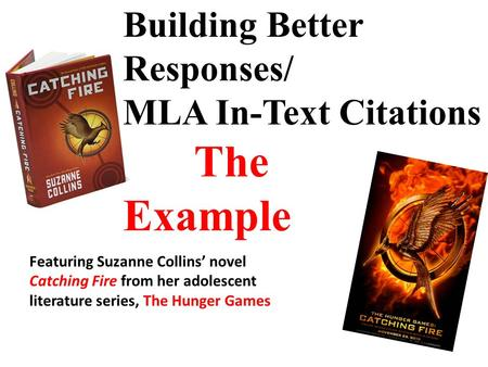 Building Better Responses/ MLA In-Text Citations The Example Featuring Suzanne Collins' novel Catching Fire from her adolescent literature series, The.