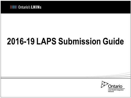 2016-19 LAPS Submission Guide. LAPS Submission Process – How to access the LAPS Forms LAPS Forms have been emailed to the LTCHs by their respective LHIN.