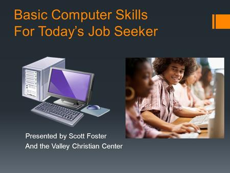 Basic Computer Skills For Today's Job Seeker Presented by Scott Foster And the Valley Christian Center.
