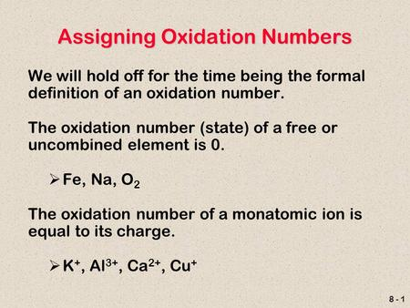 8 - 1 Assigning Oxidation Numbers We will hold off for the time being the formal definition of an oxidation number. The oxidation number (state) of a free.