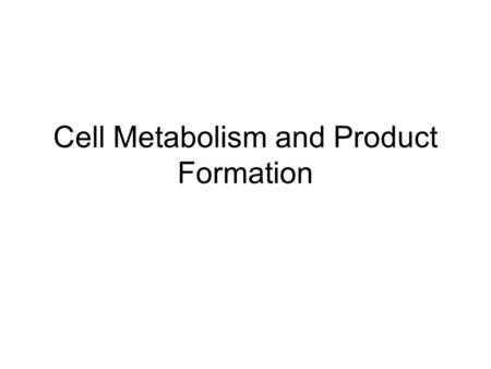 Cell Metabolism and Product Formation. Metabolic pathways catabolismanabolism proteins, carbohydrates lipids, nucleic acids glucose CO 2, H 2 O, energy.