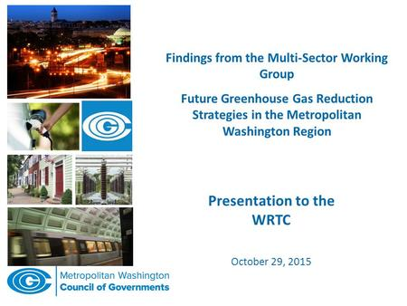 Findings from the Multi-Sector Working Group Future Greenhouse Gas Reduction Strategies in the Metropolitan Washington Region Presentation to the WRTC.