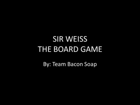 SIR WEISS THE BOARD GAME By: Team Bacon Soap. SUMMARY In Sir Weiss the Board Game players adventure through four levels as a white blood cell to collect.