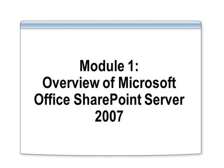 Module 1: Overview of Microsoft Office SharePoint Server 2007.