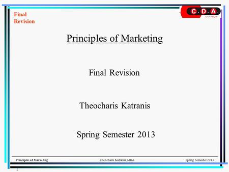 Principles of MarketingTheocharis Katranis, MBASpring Semester 2013 Principles of Marketing Theocharis Katranis Final Revision Spring Semester 2013 Final.
