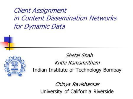 Client Assignment in Content Dissemination Networks for Dynamic Data Shetal Shah Krithi Ramamritham Indian Institute of Technology Bombay Chinya Ravishankar.