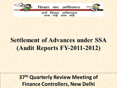 37 th Quarterly Review Meeting of Finance Controllers, New Delhi Settlement of Advances under SSA (Audit Reports FY-2011-2012) 1.