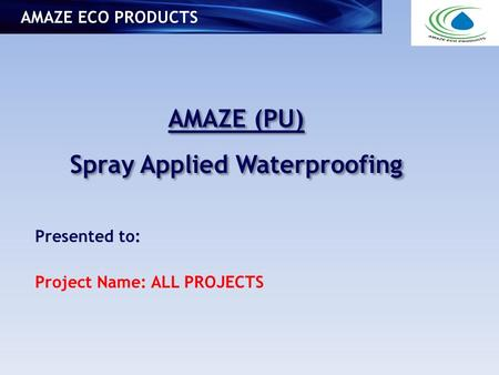 AMAZE (PU) Spray Applied Waterproofing AMAZE (PU) Spray Applied Waterproofing AMAZE ECO PRODUCTS Presented to: Project Name: ALL PROJECTS.