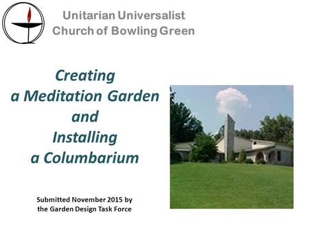 Creating a Meditation Garden and Installing a Columbarium Unitarian Universalist Church of Bowling Green Submitted November 2015 by the Garden Design Task.