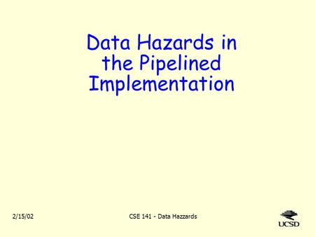 2/15/02CSE 141 - Data Hazzards Data Hazards in the Pipelined Implementation.