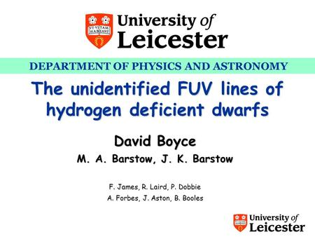 DEPARTMENT OF PHYSICS AND ASTRONOMY PhD Recruitment Day – 31 st Jan 2007 The unidentified FUV lines of hydrogen deficient dwarfs David Boyce M. A. Barstow,