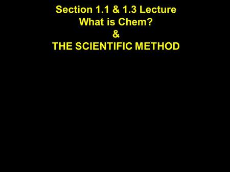 Section 1.1 & 1.3 Lecture What is Chem? & THE SCIENTIFIC METHOD.