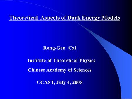 Theoretical Aspects of Dark Energy Models Rong-Gen Cai Institute of Theoretical Physics Chinese Academy of Sciences CCAST, July 4, 2005.
