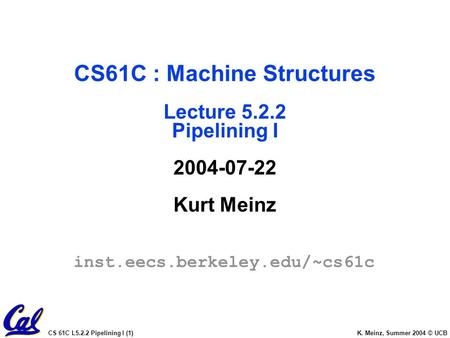 CS 61C L5.2.2 Pipelining I (1) K. Meinz, Summer 2004 © UCB CS61C : Machine Structures Lecture 5.2.2 Pipelining I 2004-07-22 Kurt Meinz inst.eecs.berkeley.edu/~cs61c.
