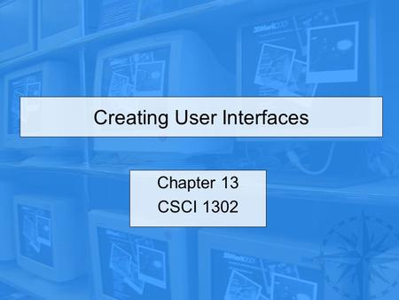 Creating User Interfaces Chapter 13 CSCI 1302. CSCI 1302 – Creating User Interfaces2 Outline Introduction Common Features of Swing GUI Components Buttons.