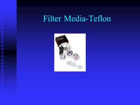 Filter Media-Teflon. Teflon Uses Teflon Uses  In line collection point for pesticides and polyaromatic hydrocarbons(PAHs) Purpose Purpose  Collection.