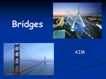 Bridges AIM. Some Uses of Bridges Walkways Walkways Highways/Roads Highways/Roads Railways Railways Pipelines Pipelines Connecting lands Connecting lands.