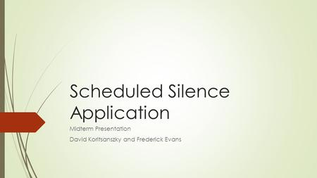Scheduled Silence Application Midterm Presentation David Koritsanszky and Frederick Evans.