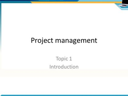 Project management Topic 1 Introduction. Why do projects fail? Business case is not valid Lack of quality control –Product not acceptable Outcomes not.