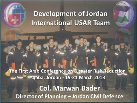 Development of Jordan International USAR Team The First Arab Conference on Disaster Risk Reduction Aqaba, Jordan - 19-21 March 2013 Col. Marwan Bader Director.