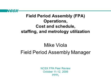 NCSX Field Period Assembly (FPA) Operations, Cost and schedule, staffing, and metrology utilization Mike Viola Field Period Assembly Manager NCSX FPA Peer.