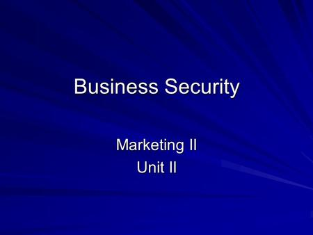 Business Security Marketing II Unit II. I. Why Businesses Need Security Protect Buildings EquipmentFixturesRecordsGoods Protect against theft of money.