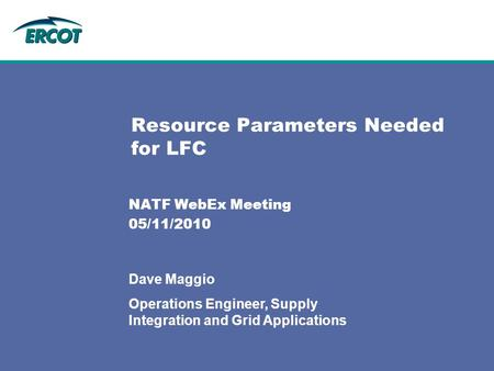 Resource Parameters Needed for LFC NATF WebEx Meeting 05/11/2010 Dave Maggio Operations Engineer, Supply Integration and Grid Applications.