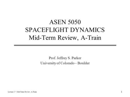 ASEN 5050 SPACEFLIGHT DYNAMICS Mid-Term Review, A-Train Prof. Jeffrey S. Parker University of Colorado – Boulder Lecture 27: Mid-Term Review, A-Train 1.