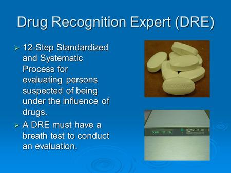 Drug Recognition Expert (DRE)  12-Step Standardized and Systematic Process for evaluating persons suspected of being under the influence of drugs.  A.