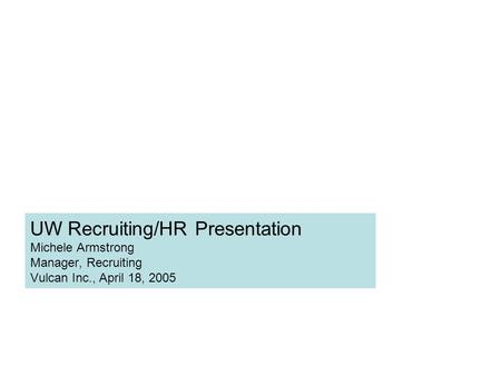 UW Recruiting/HR Presentation Michele Armstrong Manager, Recruiting Vulcan Inc., April 18, 2005.