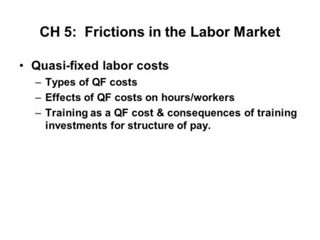 CH 5: Frictions in the Labor Market Quasi-fixed labor costs –Types of QF costs –Effects of QF costs on hours/workers –Training as a QF cost & consequences.