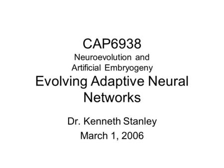 CAP6938 Neuroevolution and Artificial Embryogeny Evolving Adaptive Neural Networks Dr. Kenneth Stanley March 1, 2006.