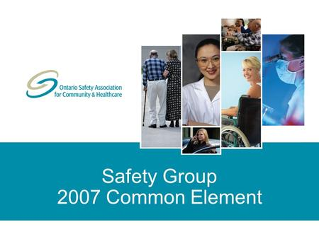 Safety Group 2007 Common Element. © Copyright 2006 Ontario Safety Association for Community & Healthcare. All rights reserved/tous droits réservés. Reproduction.