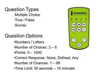 Question Types Multiple Choice True / False Survey Question Options Numbers / Letters Number of Choices: 2 – 6 Points: 0 – 1000 Correct Response: None,