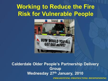 Working to Reduce the Fire Risk for Vulnerable People Calderdale Older People's Partnership Delivery Group Wednesday 27 th January, 2010.
