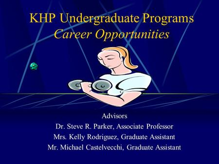 KHP Undergraduate Programs Career Opportunities Advisors Dr. Steve R. Parker, Associate Professor Mrs. Kelly Rodriguez, Graduate Assistant Mr. Michael.