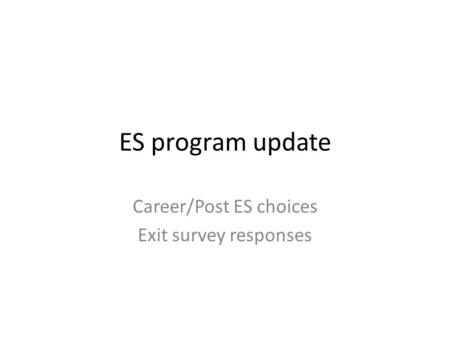 ES program update Career/Post ES choices Exit survey responses.