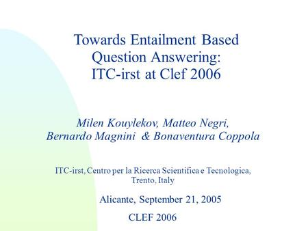 Towards Entailment Based Question Answering: ITC-irst at Clef 2006 Milen Kouylekov, Matteo Negri, Bernardo Magnini & Bonaventura Coppola ITC-irst, Centro.