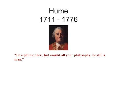 "Hume 1711 - 1776 "" Be a philosopher; but amidst all your philosophy, be still a man. """