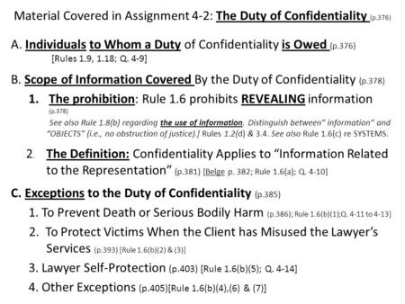 Material Covered in Assignment 4-2: The Duty of Confidentiality (p.376) A. Individuals to Whom a Duty of Confidentiality is Owed (p.376) [Rules 1.9, 1.18;