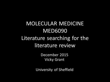 MOLECULAR MEDICINE MED6090 Literature searching for the literature review December 2015 Vicky Grant University of Sheffield.