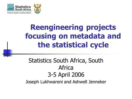 Joseph Lukhwareni Statistics South Africa Reengineering projects focusing on metadata and the statistical cycle Statistics South Africa, South Africa 3-5.