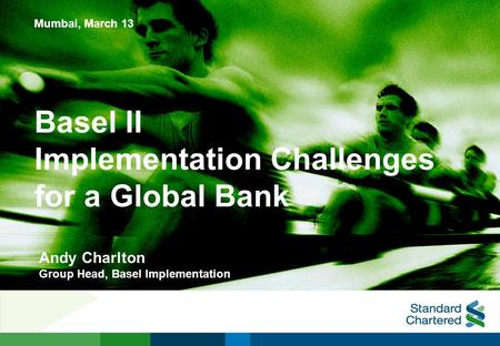 Basel II Implementation Challenges for a Global Bank Mumbai, March 13 Andy Charlton Group Head, Basel Implementation.