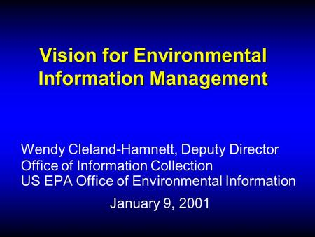Vision for Environmental Information Management Wendy Cleland-Hamnett, Deputy Director Office of Information Collection US EPA Office of Environmental.