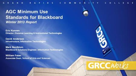 AGC Minimum Use Standards for Blackboard Winter 2013 Report Eric Kunnen Director, Distance Learning & Instructional Technologies David Anderson Infrastructure,