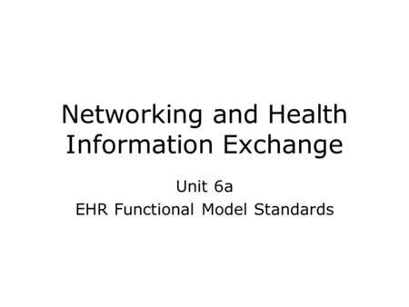 Networking and Health Information Exchange Unit 6a EHR Functional Model Standards.
