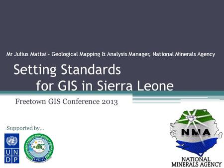 Setting Standards for GIS in Sierra Leone Freetown GIS Conference 2013 Supported by… Mr Julius Mattai - Geological Mapping & Analysis Manager, National.